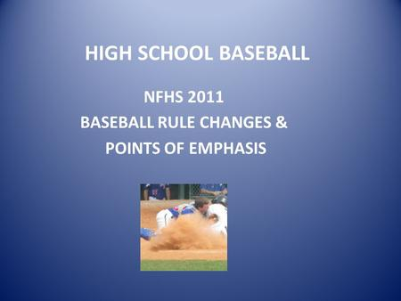 HIGH SCHOOL BASEBALL NFHS 2011 BASEBALL RULE CHANGES & POINTS OF EMPHASIS.