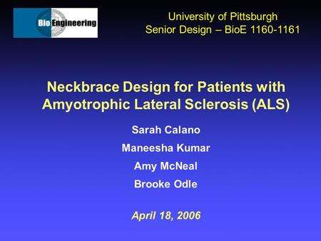 Neckbrace Design for Patients with Amyotrophic Lateral Sclerosis (ALS) Sarah Calano Maneesha Kumar Amy McNeal Brooke Odle April 18, 2006 University of.