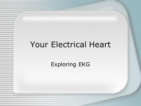 Your Electrical Heart Exploring EKG. Objectives Find and interpret patterns on an EKG graph Describe the electrical and mechanical components of a normal.