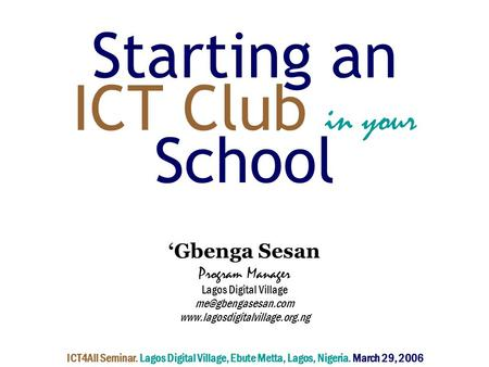 Starting an ICT Club in your School 'Gbenga Sesan Program Manager Lagos Digital Village  ICT4All Seminar.