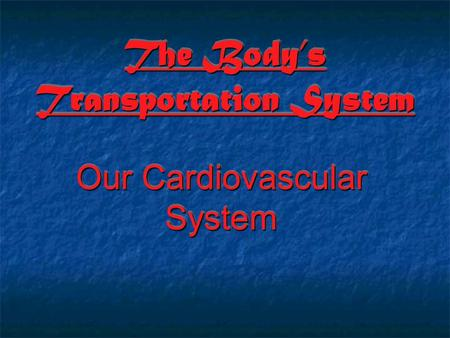 The Body's Transportation System Our Cardiovascular System.