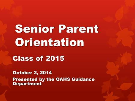 Senior Parent Orientation Class of 2015 October 2, 2014 Presented by the OAHS Guidance Department.