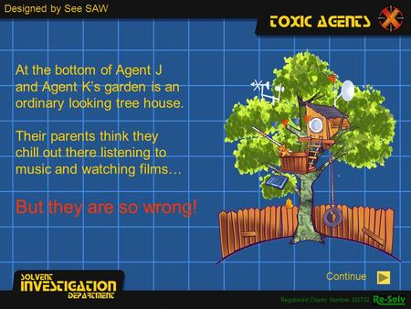 At the bottom of Agent J and Agent K's garden is an ordinary looking tree house. Their parents think they chill out there listening to music and watching.