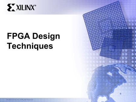© 2003 Xilinx, Inc. All Rights Reserved FPGA Design Techniques.