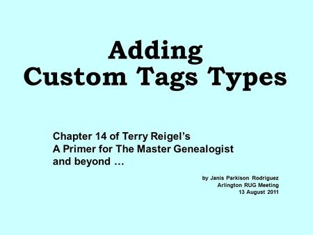 Adding Custom Tags Types by Janis Parkison Rodriguez Arlington RUG Meeting 13 August 2011 Chapter 14 of Terry Reigel's A Primer for The Master Genealogist.