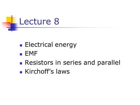 Lecture 8 Electrical energy EMF Resistors in series and parallel Kirchoff's laws.