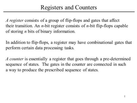 1 Registers and Counters A register consists of a group of flip-flops and gates that affect their transition. An n-bit register consists of n-bit flip-flops.