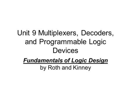 Unit 9 Multiplexers, Decoders, and Programmable Logic Devices Fundamentals of Logic Design by Roth and Kinney.