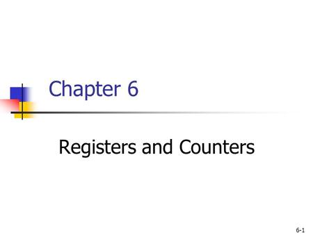 6-1 Chapter 6 Registers and Counters. 6-2 Outline Registers Shift Registers Ripple Counters Synchronous Counters Other Counters.
