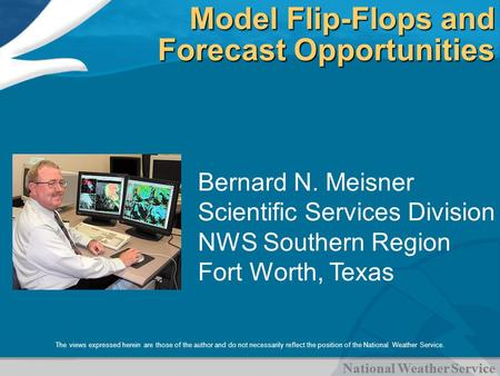 National Weather Service Model Flip-Flops and Forecast Opportunities Bernard N. Meisner Scientific Services Division NWS Southern Region Fort Worth, Texas.