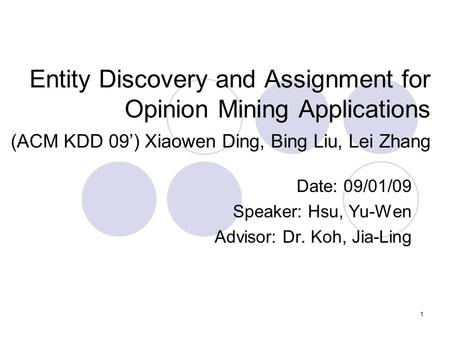 1 Entity Discovery and Assignment for Opinion Mining Applications (ACM KDD 09') Xiaowen Ding, Bing Liu, Lei Zhang Date: 09/01/09 Speaker: Hsu, Yu-Wen Advisor: