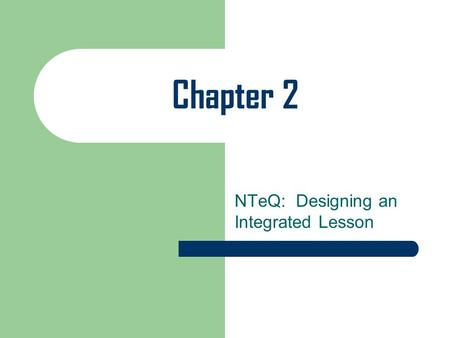 Chapter 2 NTeQ: Designing an Integrated Lesson. Designing An Integrated Lesson with the NTeQ Model Length of lesson depends on the available resources.