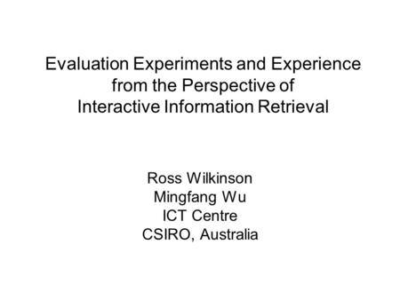 Evaluation Experiments and Experience from the Perspective of Interactive Information Retrieval Ross Wilkinson Mingfang Wu ICT Centre CSIRO, Australia.