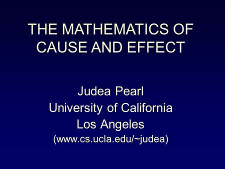 Judea Pearl University of California Los Angeles (www.cs.ucla.edu/~judea) THE MATHEMATICS OF CAUSE AND EFFECT.