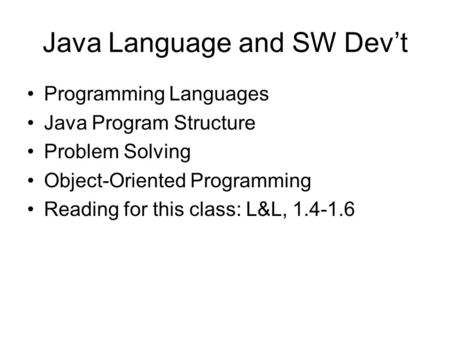 Java Language and SW Dev't Programming Languages Java Program Structure Problem Solving Object-Oriented Programming Reading for this class: L&L, 1.4-1.6.