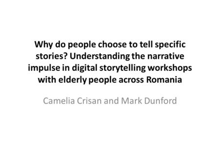 Why do people choose to tell specific stories? Understanding the narrative impulse in digital storytelling workshops with elderly people across Romania.