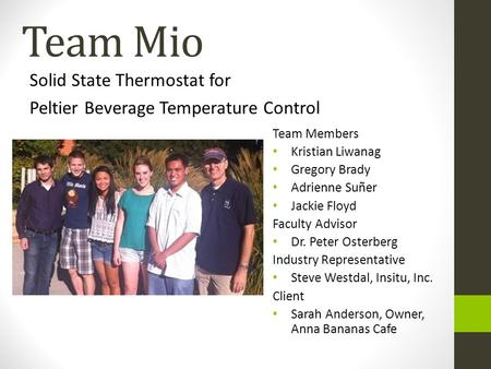 Team Mio Solid State Thermostat for Peltier Beverage Temperature Control Team Members Kristian Liwanag Gregory Brady Adrienne Suñer Jackie Floyd Faculty.