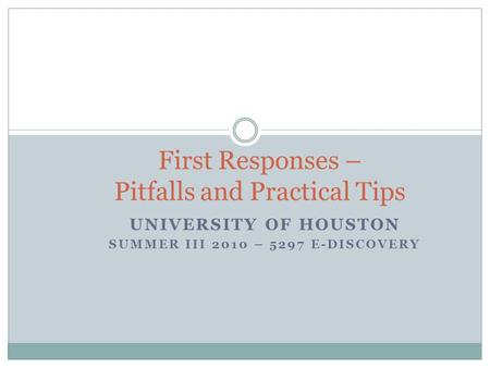 UNIVERSITY OF HOUSTON SUMMER III 2010 – 5297 E-DISCOVERY First Responses – Pitfalls and Practical Tips.
