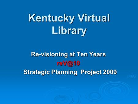 Kentucky Virtual Library Re-visioning at Ten Years Strategic Planning Project 2009 Strategic Planning Project 2009.