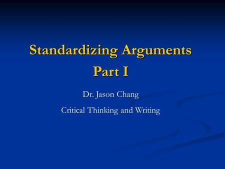 Standardizing Arguments Part I Dr. Jason Chang Critical Thinking and Writing.