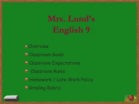 Mrs. Lund's English 9 Overview Classroom Goals Classroom Expectations Classroom Rules Homework / Late Work Policy Grading Rubric.