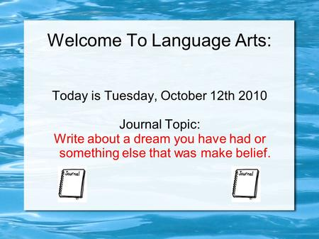Welcome To Language Arts: Today is Tuesday, October 12th 2010 Journal Topic: Write about a dream you have had or something else that was make belief.