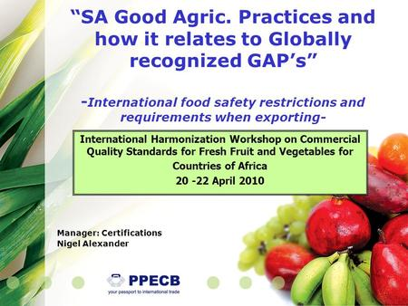 """SA Good Agric. Practices and how it relates to Globally recognized GAP's"" - International food safety restrictions and requirements when exporting- International."