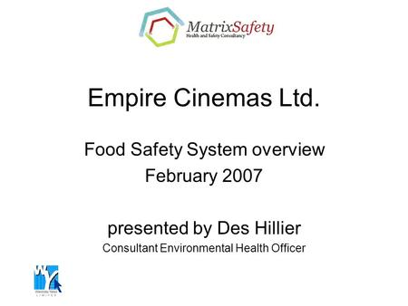 Empire Cinemas Ltd. Food Safety System overview February 2007 presented by Des Hillier Consultant Environmental Health Officer.