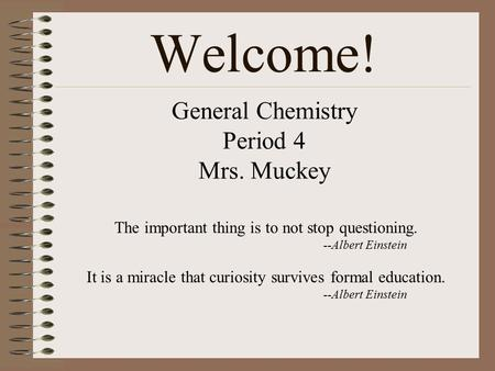 General Chemistry Period 4 Mrs. Muckey The important thing is to not stop questioning. --Albert Einstein It is a miracle that curiosity survives formal.