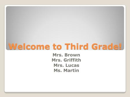 Welcome to Third Grade! Mrs. Brown Mrs. Griffith Mrs. Lucas Ms. Martin.
