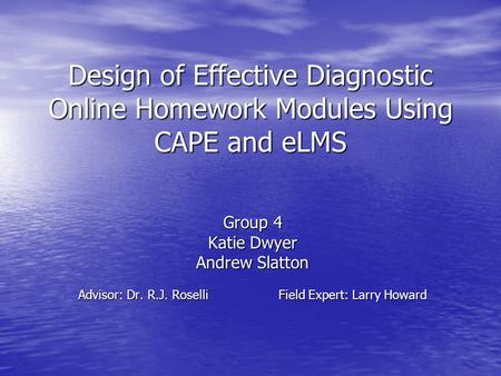 Design of Effective Diagnostic Online Homework Modules Using CAPE and eLMS Group 4 Katie Dwyer Andrew Slatton Advisor: Dr. R.J. RoselliField Expert: Larry.