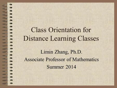 Class Orientation for Distance Learning Classes Limin Zhang, Ph.D. Associate Professor of Mathematics Summer 2014.