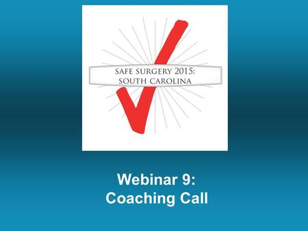 Webinar 9: Coaching Call. Summary of Last Week's Call Engage everybody that will be touched by the checklist with a one-on-one conversation. Ask for people's.
