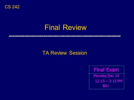 Final Review TA Review Session Final Exam CS 242 Monday Dec 10