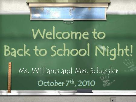 Welcome to Back to School Night! October 7 th, 2010 Ms. Williams and Mrs. Schussler.
