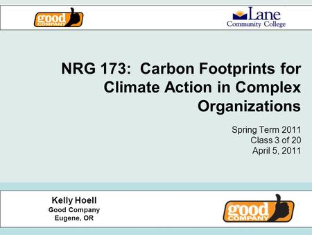 NRG 173: Carbon Footprints for Climate Action in Complex Organizations Spring Term 2011 Class 3 of 20 April 5, 2011 Kelly Hoell Good Company Eugene, OR.