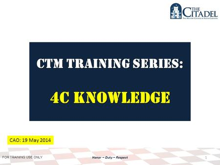 FOR TRAINING USE ONLY Honor – Duty – Respect CTM Training SERIES: 4C Knowledge 1 CAO: 19 May 2014.