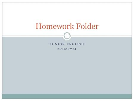 JUNIOR ENGLISH 2013-2014 Homework Folder. Purpose A system designed to promote homework completion throughout each marking period Will help students organize.