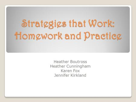 Strategies that Work: Homework and Practice Heather Boutross Heather Cunningham Karen Fox Jennifer Kirkland.