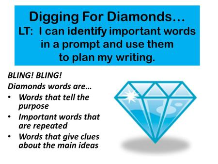 Digging For Diamonds… LT: I can identify important words in a prompt and use them to plan my writing. BLING! Diamonds words are… Words that tell the purpose.