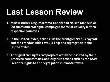 Last Lesson Review 1.Martin Luther King, Mahatma Gandhi and Nelson Mandela all led successful civil rights campaigns for racial equality in their respective.