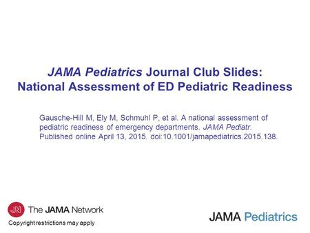 Copyright restrictions may apply JAMA Pediatrics Journal Club Slides: National Assessment of ED Pediatric Readiness Gausche-Hill M, Ely M, Schmuhl P, et.