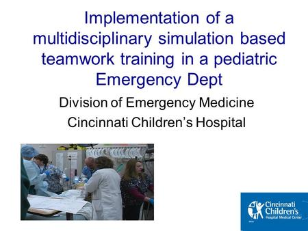 Division of Emergency Medicine Cincinnati Children's Hospital Implementation of a multidisciplinary simulation based teamwork training in a pediatric Emergency.