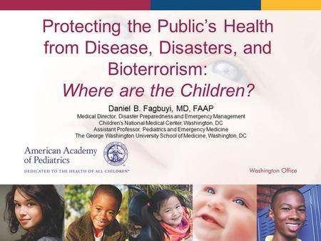 Protecting the Public's Health from Disease, Disasters, and Bioterrorism: Where are the Children? Daniel B. Fagbuyi, MD, FAAP Medical Director, Disaster.