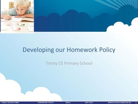 1 PUBLIC SCHOOLS NSW HOMEWORK POLICY NEALS MAY 2012 WWW.SCHOOLS.NSW.EDU.AU Developing our Homework Policy Trinity CE Primary School.