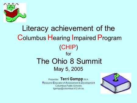 Literacy achievement of the C olumbus H earing I mpaired P rogram (CHIP) for The Ohio 8 Summit May 5, 2005 Presenter: Terri Gampp, M.A. R esource E ducator.