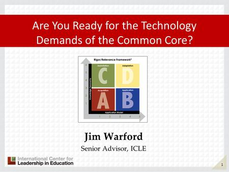 Jim Warford Senior Advisor, ICLE Are You Ready for the Technology Demands of the Common Core? 1.
