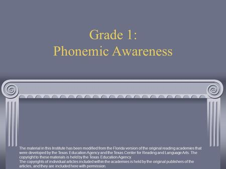 Grade 1: Phonemic Awareness The material in this Institute has been modified from the Florida version of the original reading academies that were developed.