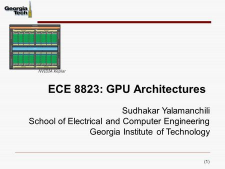 (1) ECE 8823: GPU Architectures Sudhakar Yalamanchili School of Electrical and Computer Engineering Georgia Institute of Technology NVIDIA Keplar.
