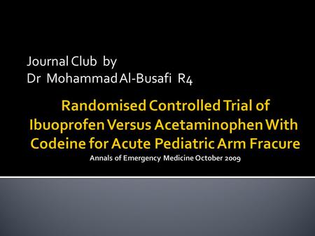 Journal Club by Dr Mohammad Al-Busafi R4.  Compare efficacy of  Ibuprofen 10 mg /kg  Paracetamol and codeine ( cocodamol ! ) 1mg/kg (codeine component.